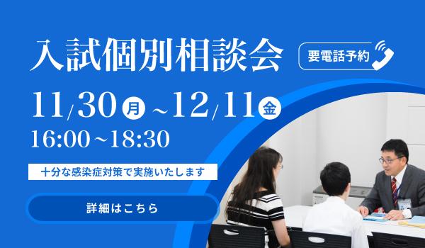 入試個別相談会 要電話予約 11/30(月)〜12/11(金)16:00〜18:30 詳細はこちら